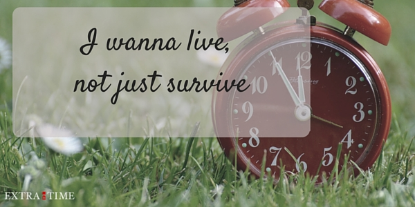 I wanna live, not just survive